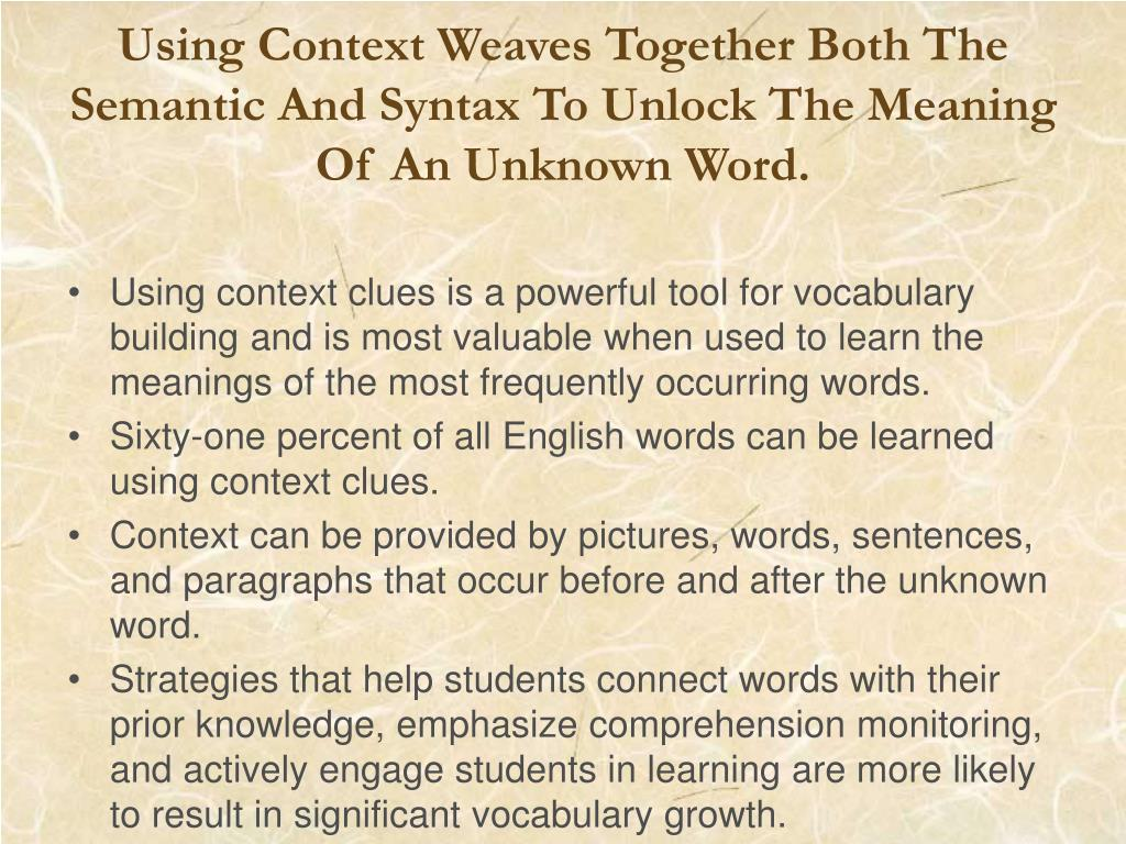 Using Context Weaves Together Both The Semantic And Syntax To Unlock The Meaning Of An Unknown Word.