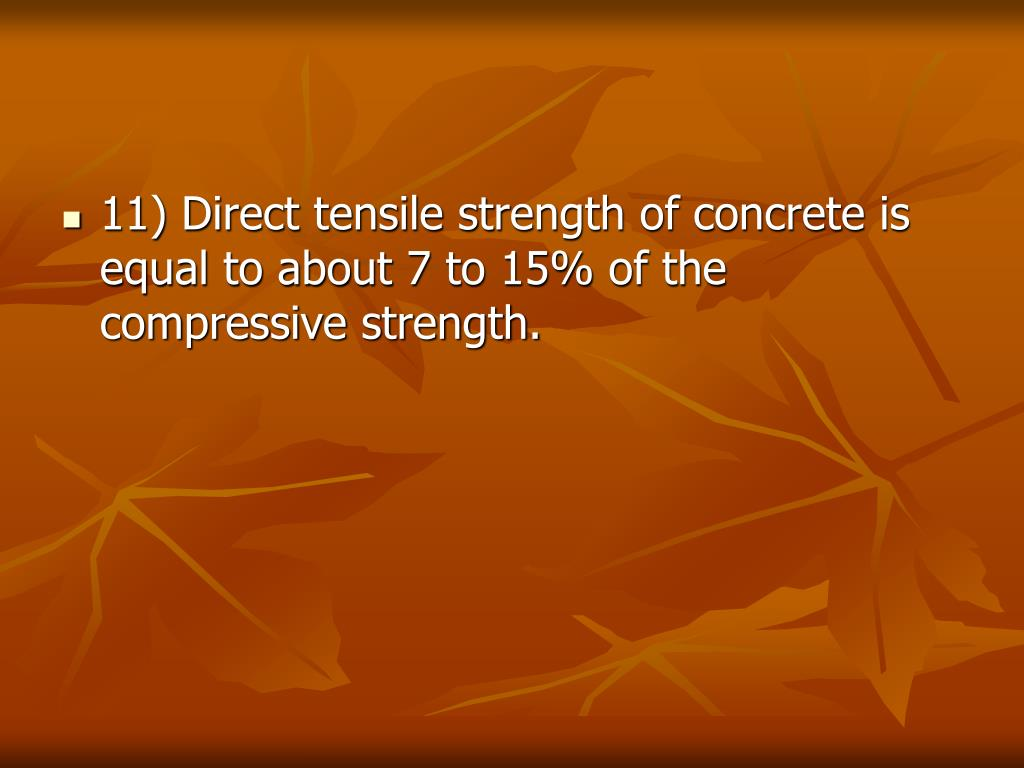 11) Direct tensile strength of concrete is equal to about 7 to 15% of the compressive strength.