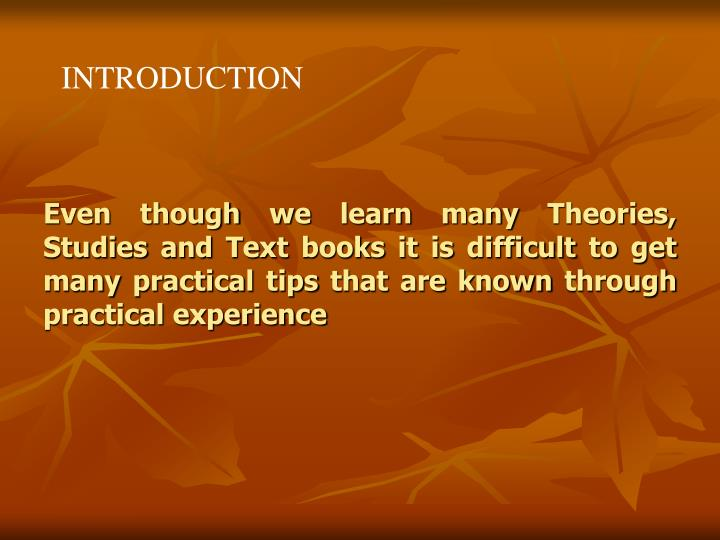 Even though we learn many Theories, Studies and Text books it is difficult to get many practical tip...