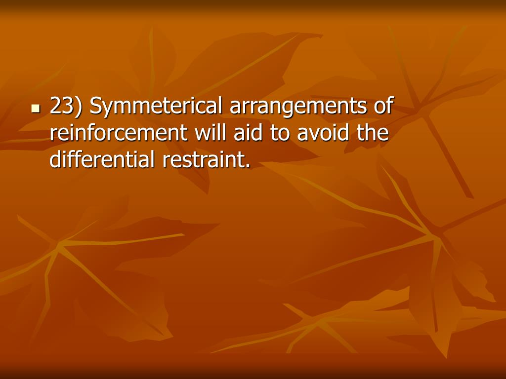 23) Symmeterical arrangements of reinforcement will aid to avoid the differential restraint.