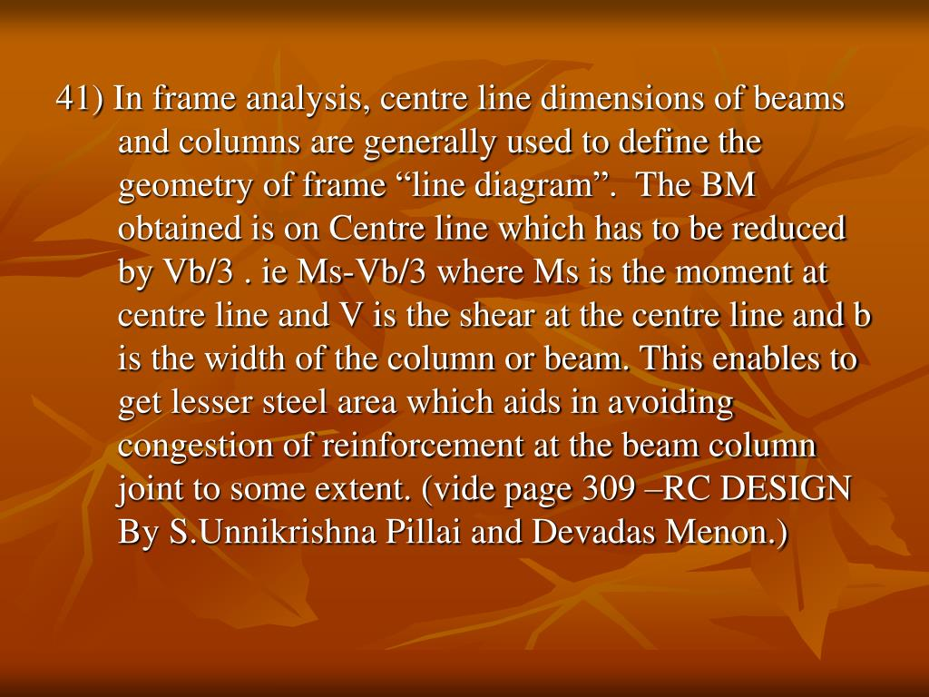 "41) In frame analysis, centre line dimensions of beams and columns are generally used to define the geometry of frame ""line diagram"".  The BM obtained is on Centre line which has to be reduced by Vb/3 . ie Ms-Vb/3 where Ms is the moment at centre line and V is the shear at the centre line and b is the width of the column or beam. This enables to get lesser steel area which aids in avoiding congestion of reinforcement at the beam column joint to some extent. (vide page 309 –RC DESIGN By S.Unnikrishna Pillai and Devadas Menon.)"