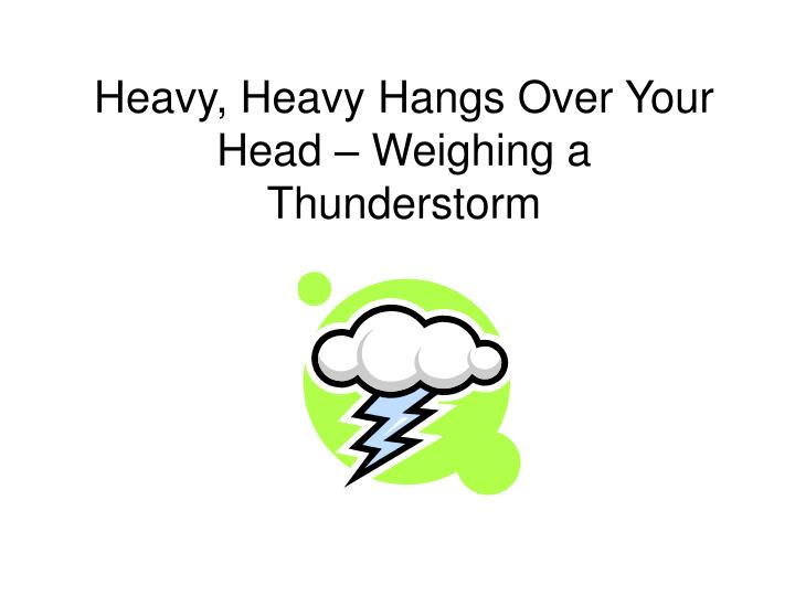 Heavy heavy hangs over your head weighing a thunderstorm