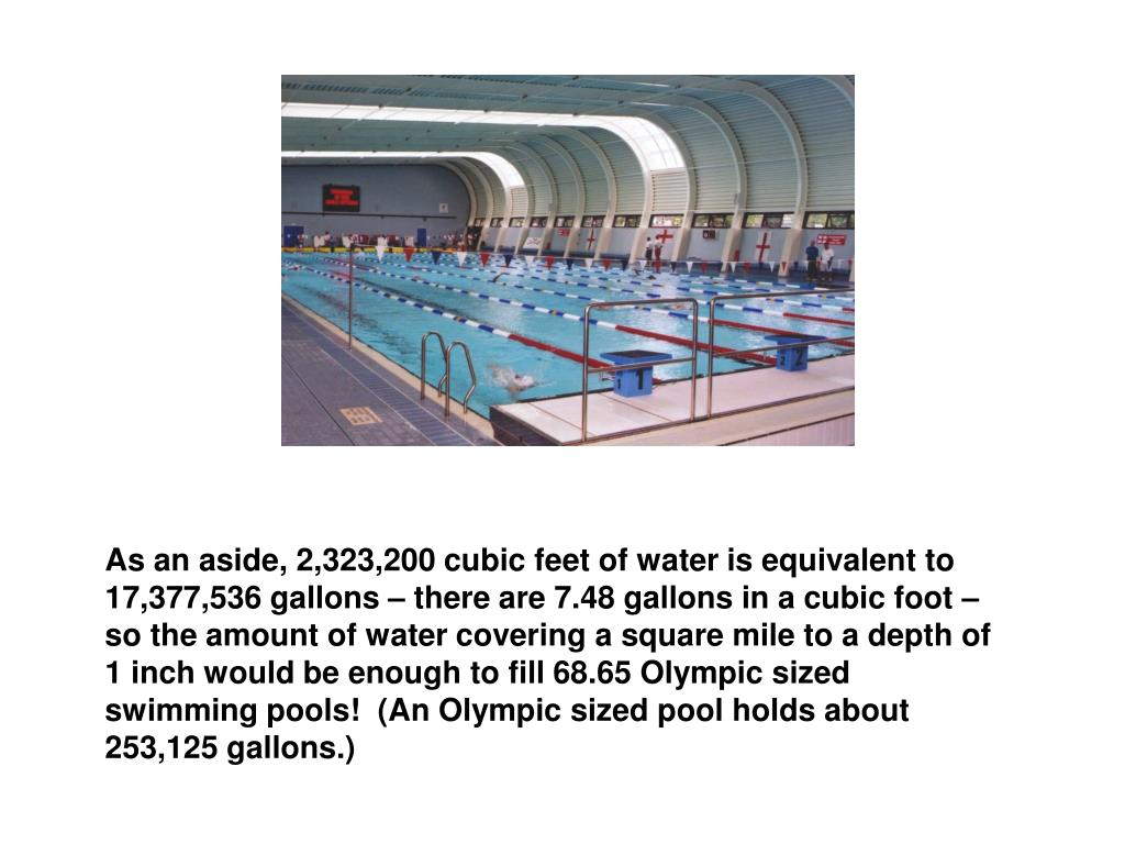 As an aside, 2,323,200 cubic feet of water is equivalent to 17,377,536 gallons – there are 7.48 gallons in a cubic foot – so the amount of water covering a square mile to a depth of 1 inch would be enough to fill 68.65 Olympic sized swimming pools!  (An Olympic sized pool holds about 253,125 gallons.)