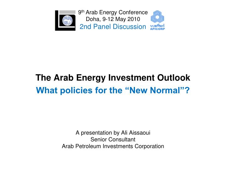 The arab energy investment outlook what policies for the new normal a presentation by ali aissaoui senior consult