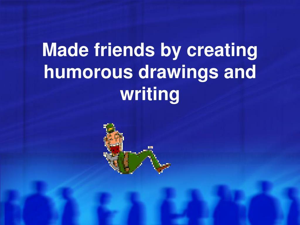 Made friends by creating humorous drawings and writing