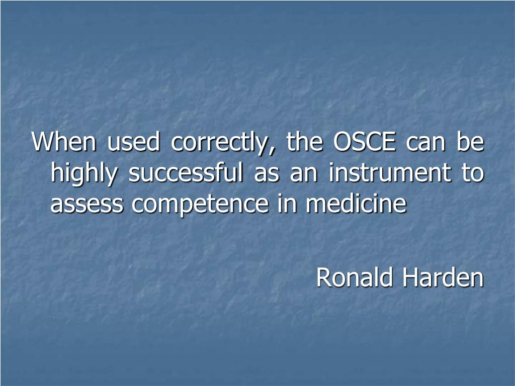 When used correctly, the OSCE can be highly successful as an instrument to assess competence in medicine