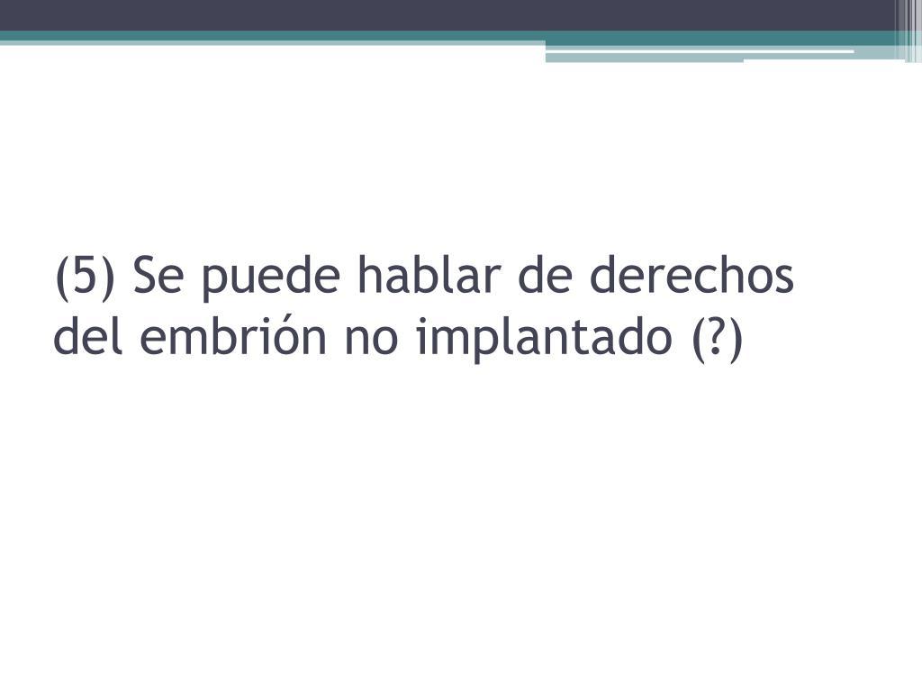 (5) Se puede hablar de derechos del embrión no implantado (?)