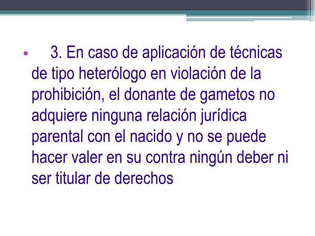 3. En caso de aplicación de técnicas de tipo heterólogo en violación de la prohibición, el donante de gametos no adquiere ninguna relación jurídica parental con el nacido y no se puede hacer valer en su contra ningún deber ni ser titular de derechos