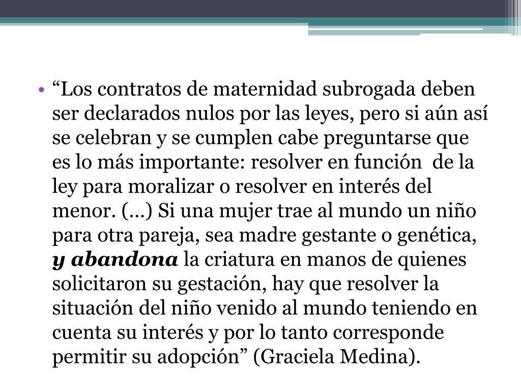"""""""Los contratos de maternidad subrogada deben ser declarados nulos por las leyes, pero si aún así se celebran y se cumplen cabe preguntarse que es lo más importante: resolver en función  de la ley para moralizar o resolver en interés del menor. (…)"""