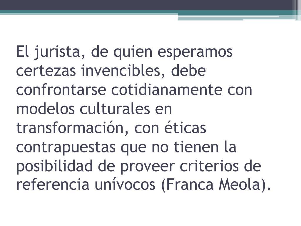 El jurista, de quien esperamos certezas invencibles, debe confrontarse cotidianamente con modelos culturales en transformación, con éticas contrapuestas que no tienen la posibilidad de proveer criterios de referencia unívocos (Franca Meola).