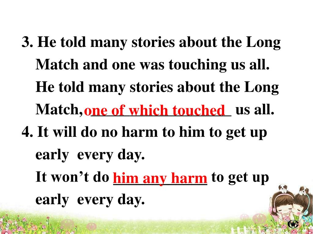 3. He told many stories about the Long Match and one was touching us all.        He told many stories about the Long Match,  __________________ us all.
