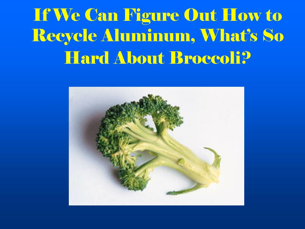 If We Can Figure Out How to Recycle Aluminum, What's So Hard About Broccoli?