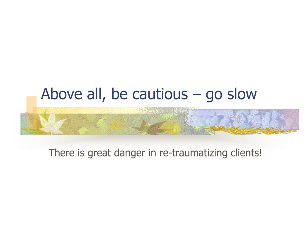 Above all, be cautious – go slow