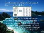 1 ganti lampu bolam dgn cfl compact flouresecent light bulb