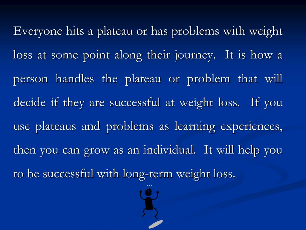 Everyone hits a plateau or has problems with weight loss at some point along their journey.  It is how a person handles the plateau or problem that will decide if they are successful at weight loss.  If you use plateaus and problems as learning experiences, then you can grow as an individual.  It will help you to be successful with long-term weight loss.