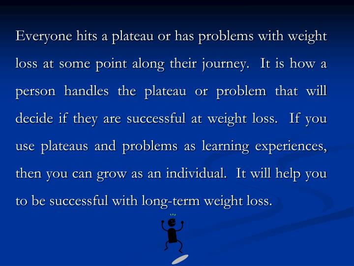 Everyone hits a plateau or has problems with weight loss at some point along their journey.  It is h...