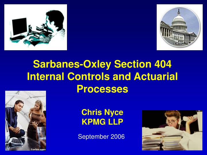Sarbanes oxley section 404 internal controls and actuarial processes chris nyce kpmg llp