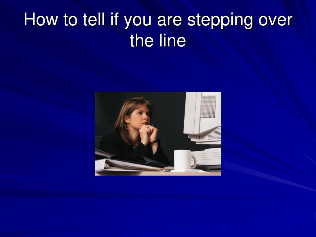 How to tell if you are stepping over the line