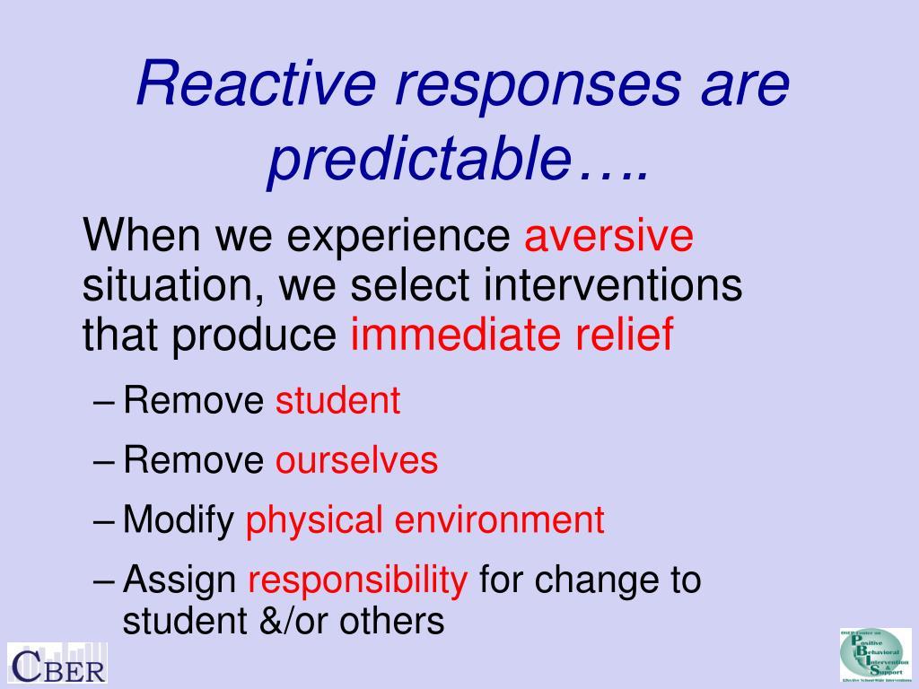 Reactive responses are predictable….