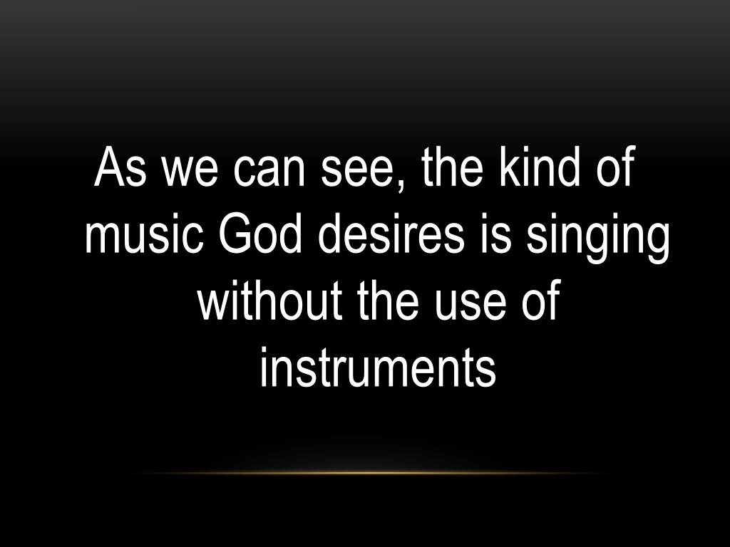 As we can see, the kind of music God desires is singing without the use of instruments