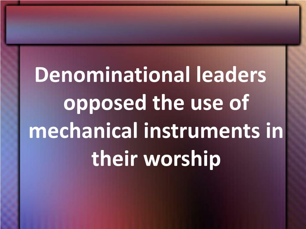 Denominational leaders opposed the use of mechanical instruments in their worship
