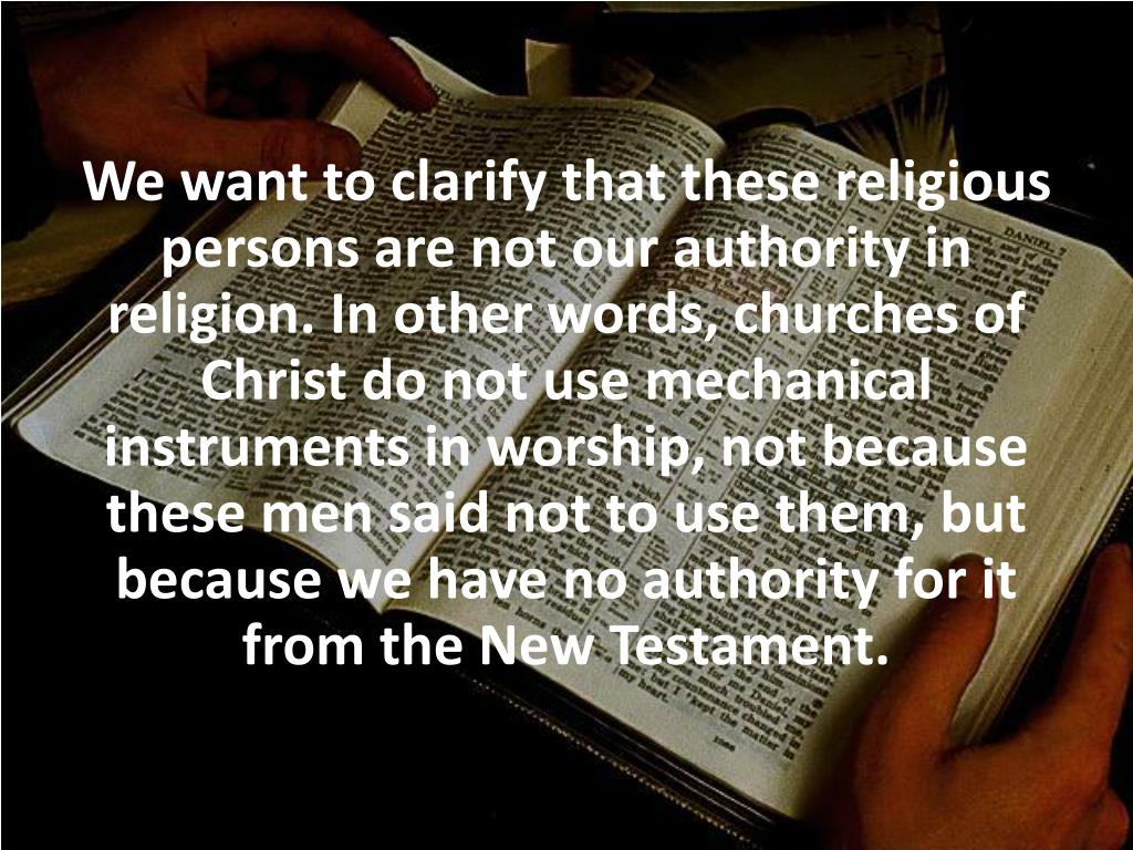 We want to clarify that these religious persons are not our authority in religion. In other words, churches of Christ do not use mechanical instruments in worship, not because these men said not to use them, but because we have no authority for it from the New Testament.