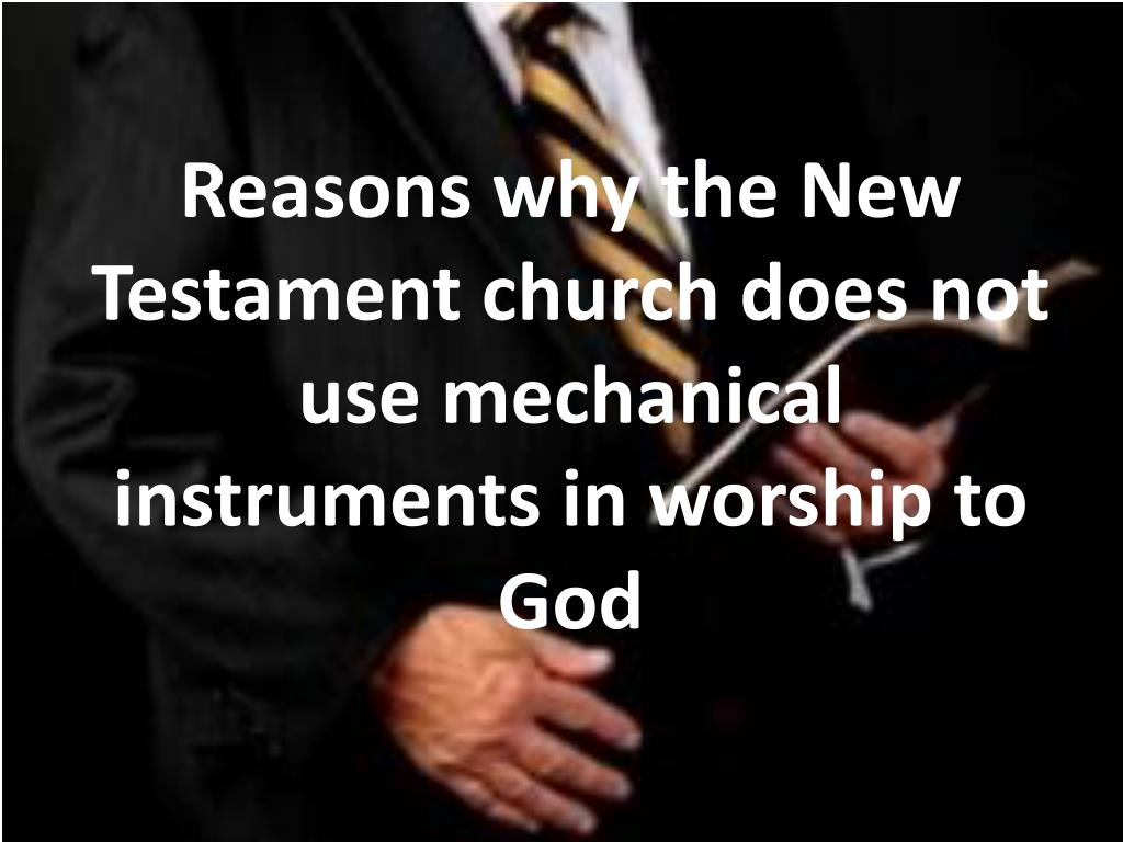 Reasons why the New Testament church does not use mechanical instruments in worship to God