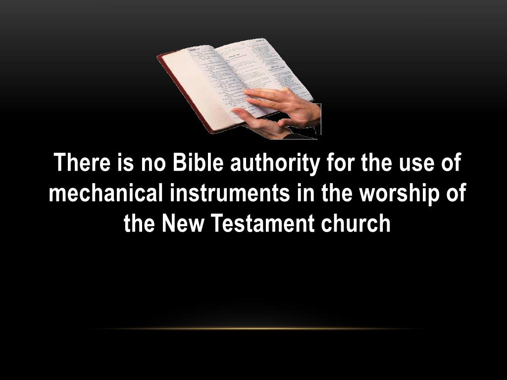 There is no Bible authority for the use of mechanical instruments in the worship of the New Testament church