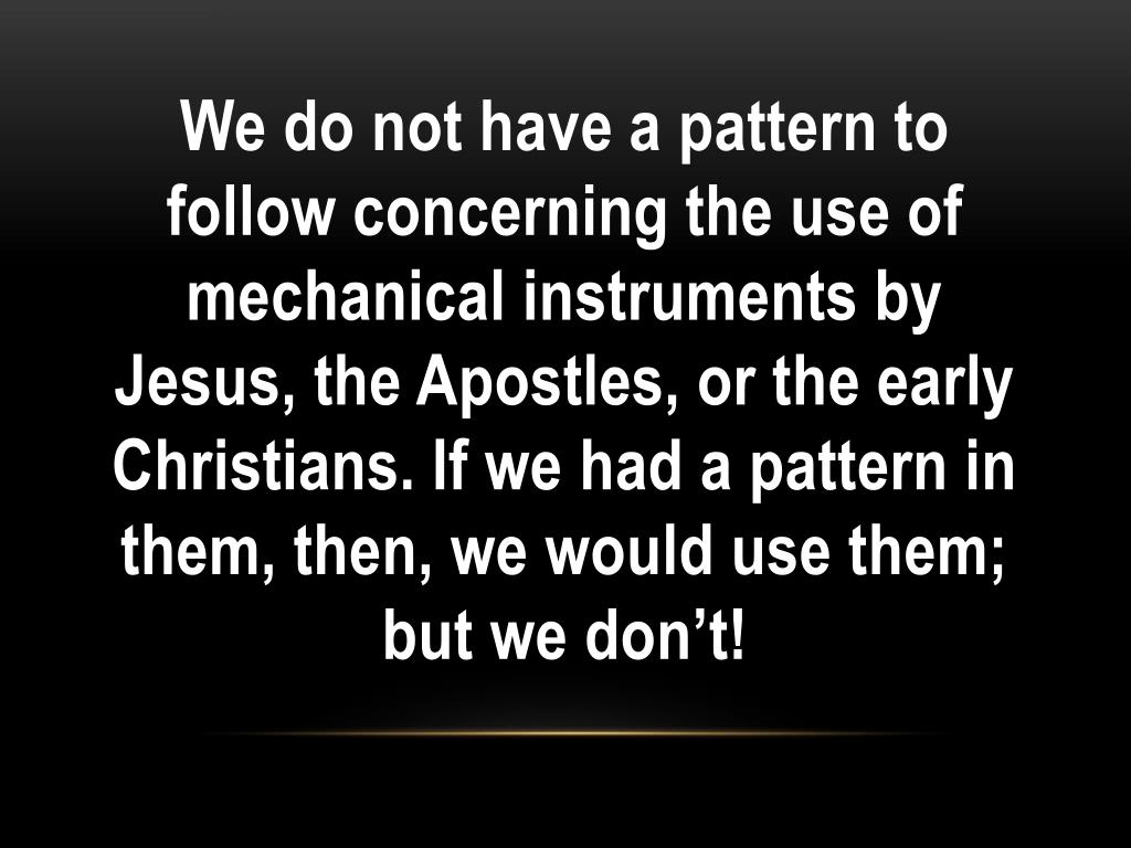 We do not have a pattern to follow concerning the use of mechanical instruments by Jesus, the Apostles, or the early Christians. If we had a pattern in them, then, we would use them; but we don't!