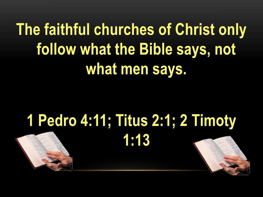 The faithful churches of Christ only follow what the Bible says, not what men says.