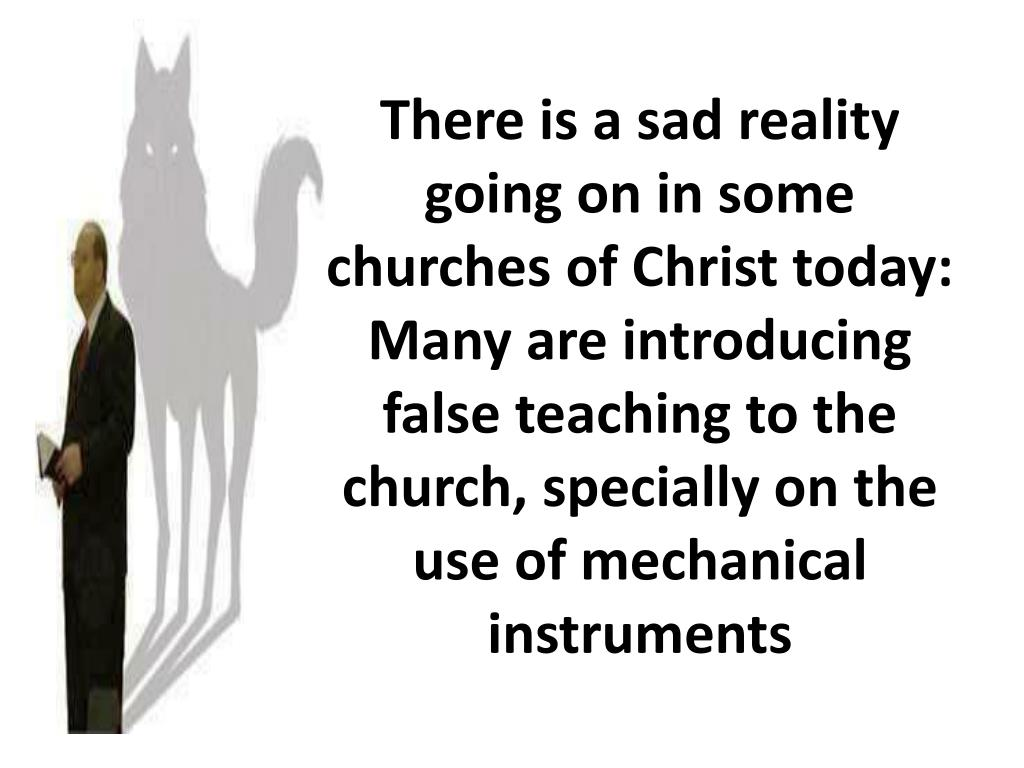 There is a sad reality going on in some churches of Christ today: Many are introducing false teaching to the church, specially on the use of mechanical instruments