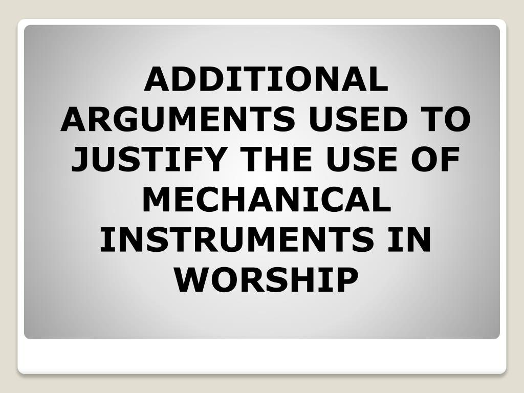ADDITIONAL ARGUMENTS USED TO JUSTIFY THE USE OF MECHANICAL INSTRUMENTS IN WORSHIP