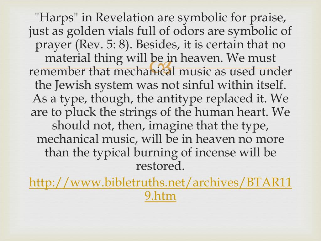 """""""Harps"""" in Revelation are symbolic for praise, just as golden vials full of odors are symbolic of prayer (Rev. 5: 8). Besides, it is certain that no material thing will be in heaven. We must remember that mechanical music as used under the Jewish system was not sinful within itself. As a type, though, the antitype replaced it. We are to pluck the strings of the human heart. We should not, then, imagine that the type, mechanical music, will be in heaven no more than the typical burning of incense will be restored."""