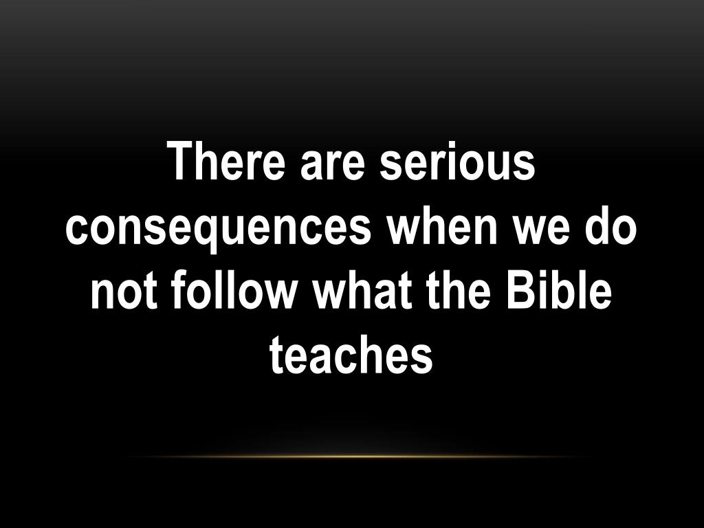 There are serious consequences when we do not follow what the Bible teaches