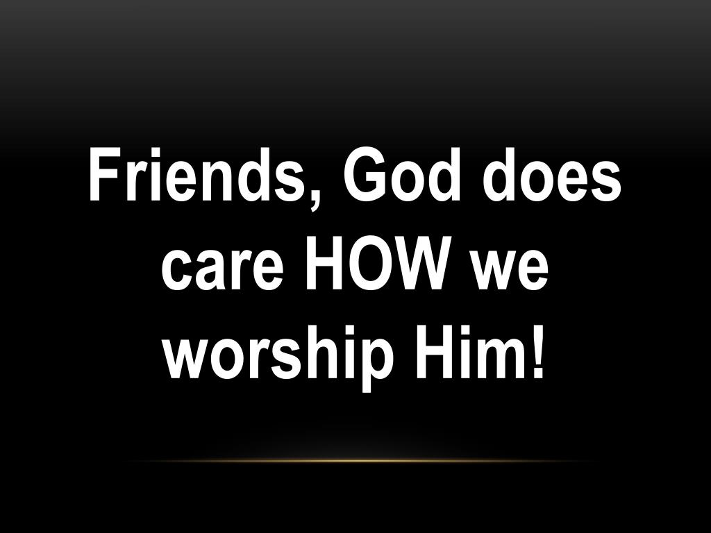 Friends, God does care HOW we worship Him!