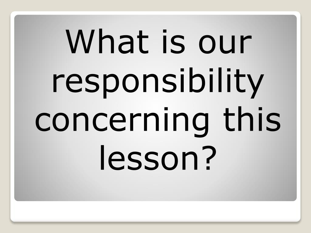 What is our responsibility concerning this lesson?