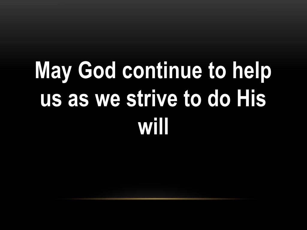May God continue to help us as we strive to do His will