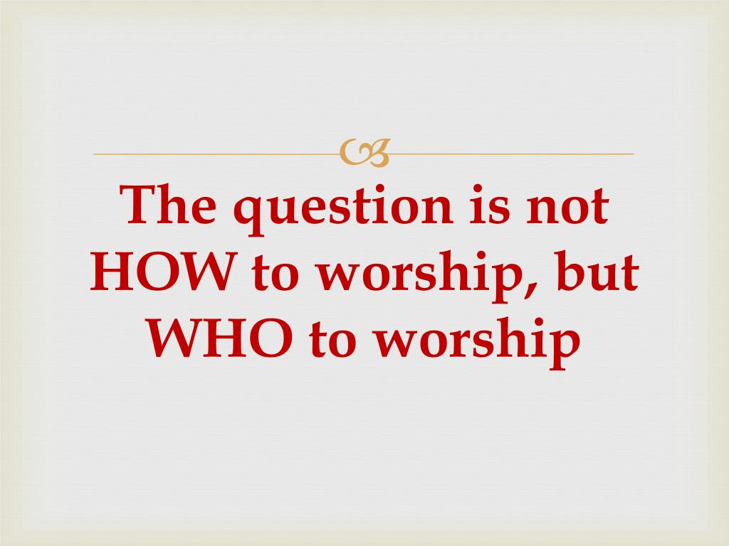 The question is not HOW to worship, but WHO to worship