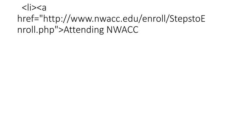 "<li><a href=""http://www.nwacc.edu/enroll/StepstoEnroll.php"">Attending NWACC"