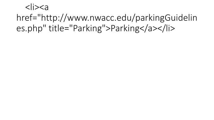 """<li><a href=""""http://www.nwacc.edu/parkingGuidelines.php"""" title=""""Parking"""">Parking</a></li>"""