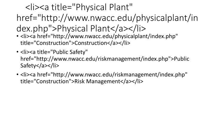 "<li><a title=""Physical Plant"" href=""http://www.nwacc.edu/physicalplant/index.php"">Physical Plant</a></li>"