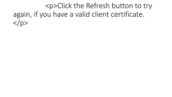<p>Click the Refresh button to try again, if you have a valid client certificate. </p>