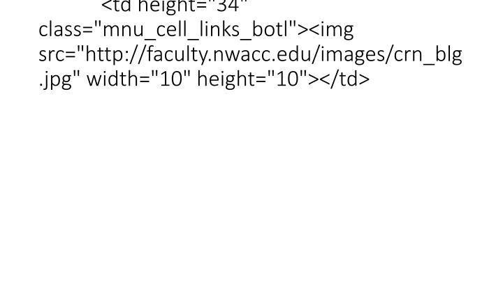 "<td height=""34"" class=""mnu_cell_links_botl""><img src=""http://faculty.nwacc.edu/images/crn_blg.jpg"" width=""10"" height=""10""></td>"
