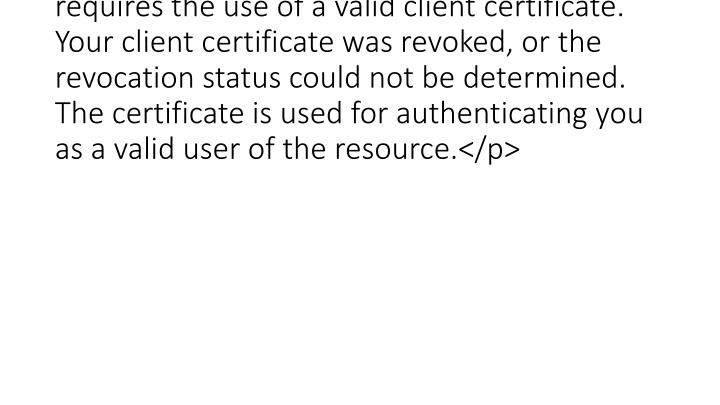 <p>The page you are trying to view requires the use of a valid client certificate. Your client certificate was revoked, or the revocation status could not be determined. The certificate is used for authenticating you as a valid user of the resource.</p>