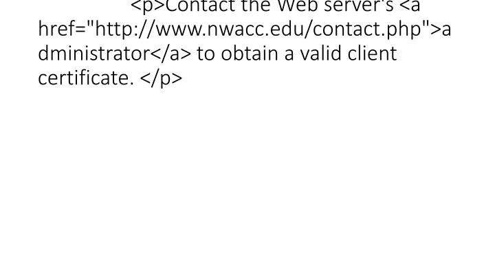 """<p>Contact the Web server's <a href=""""http://www.nwacc.edu/contact.php"""">administrator</a> to obtain a valid client certificate. </p>"""