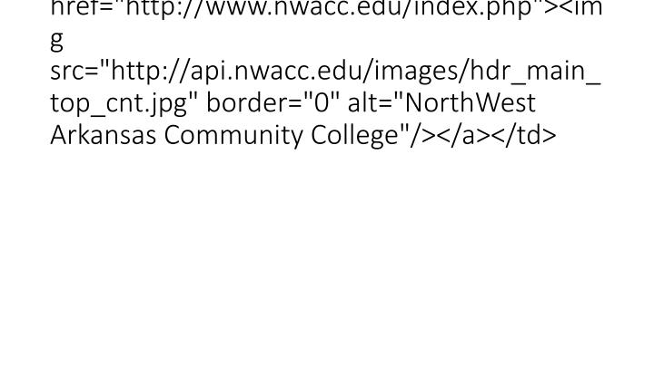 "<td><a href=""http://www.nwacc.edu/index.php""><img src=""http://api.nwacc.edu/images/hdr_main_top_cnt.jpg"" border=""0"" alt=""NorthWest Arkansas Community College""/></a></td>"