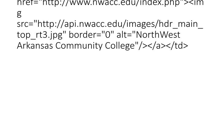 "<td><a href=""http://www.nwacc.edu/index.php""><img src=""http://api.nwacc.edu/images/hdr_main_top_rt3.jpg"" border=""0"" alt=""NorthWest Arkansas Community College""/></a></td>"