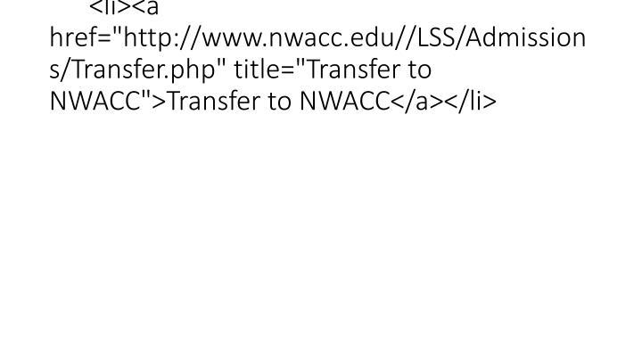 """<li><a href=""""http://www.nwacc.edu//LSS/Admissions/Transfer.php"""" title=""""Transfer to NWACC"""">Transfer to NWACC</a></li>"""