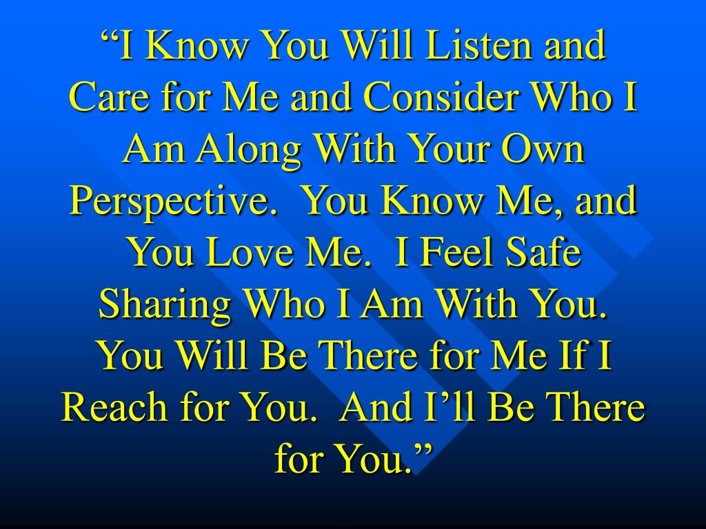 """""""I Know You Will Listen and Care for Me and Consider Who I Am Along With Your Own Perspective.  You Know Me, and You Love Me.  I Feel Safe Sharing Who I Am With You.  You Will Be There for Me If I Reach for You.  And I'll Be There for You."""""""