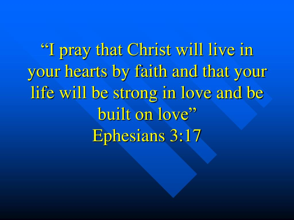 """""""I pray that Christ will live in your hearts by faith and that your life will be strong in love and be built on love"""""""